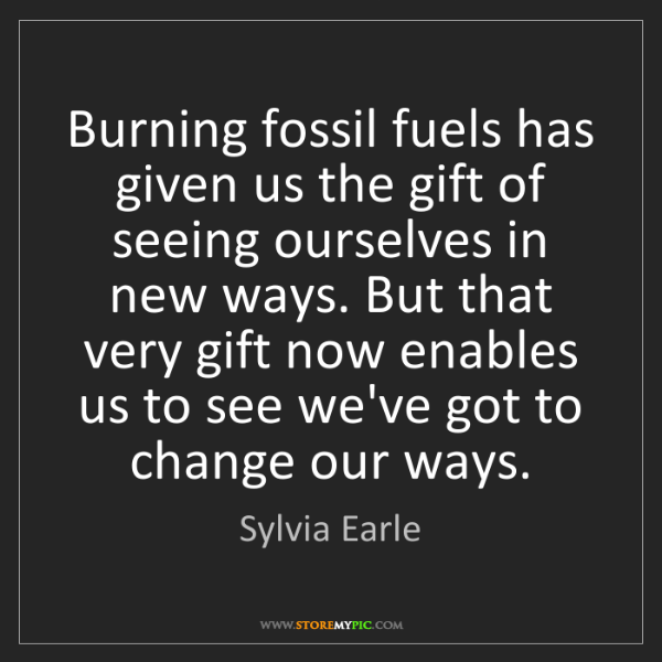 Sylvia Earle: Burning fossil fuels has given us the gift of seeing...