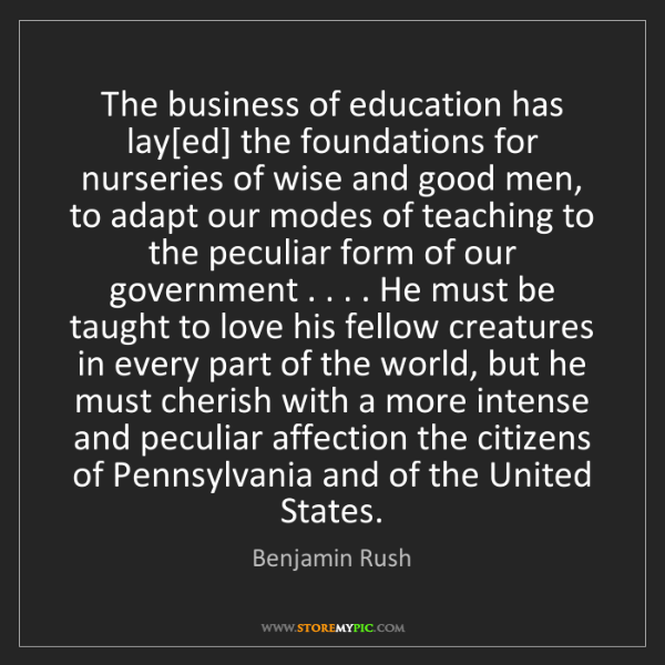 Benjamin Rush: The business of education has lay[ed] the foundations...