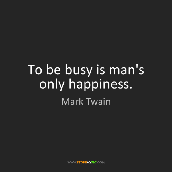 Mark Twain: To be busy is man's only happiness.