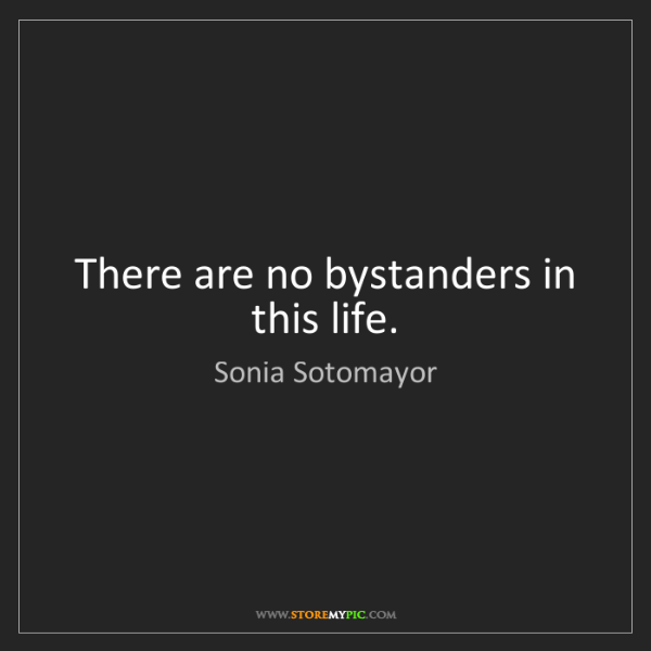Sonia Sotomayor: There are no bystanders in this life.