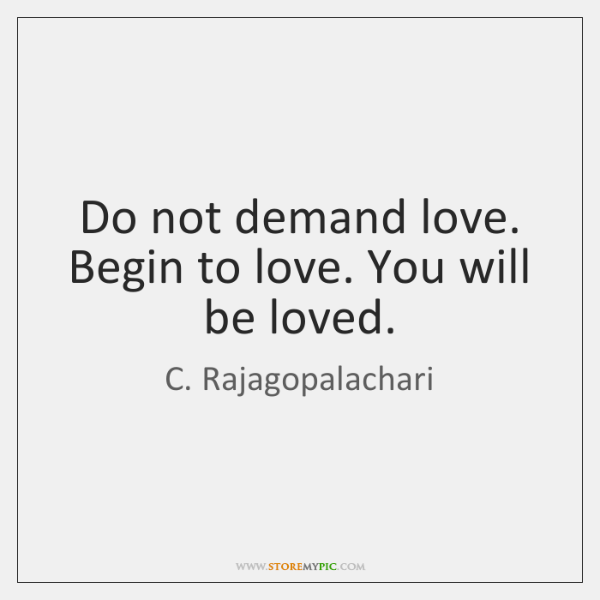 Do not demand love. Begin to love. You will be loved.