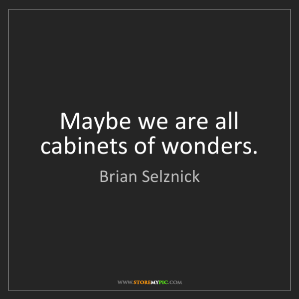 Brian Selznick: Maybe we are all cabinets of wonders.