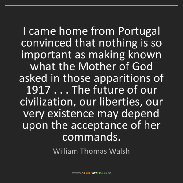 William Thomas Walsh: I came home from Portugal convinced that nothing is so...