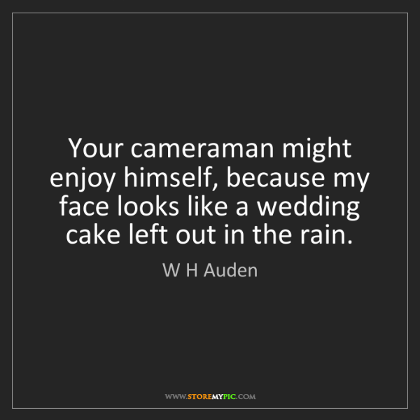 W H Auden: Your cameraman might enjoy himself, because my face looks...