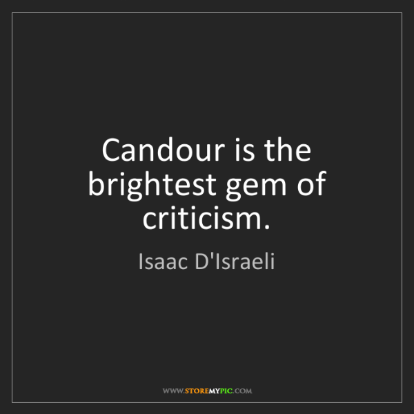 Isaac D'Israeli: Candour is the brightest gem of criticism.