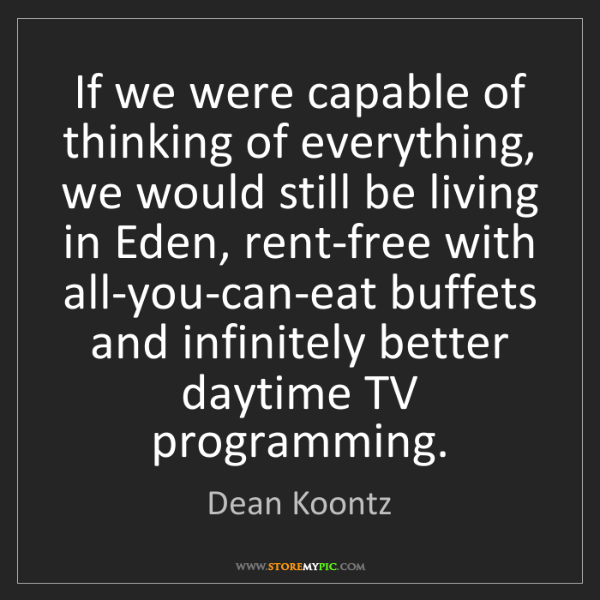 Dean Koontz: If we were capable of thinking of everything, we would...