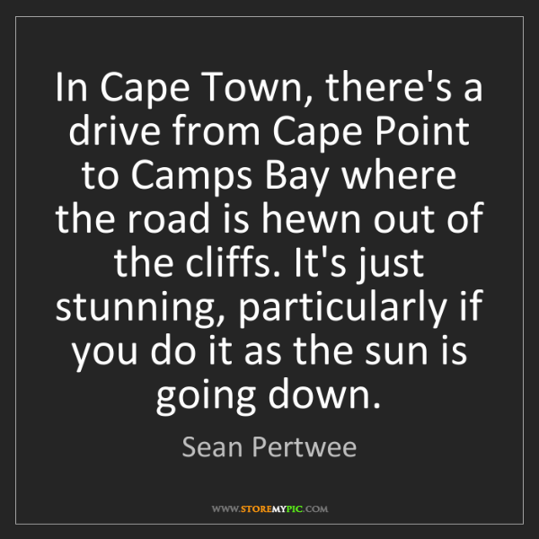 Sean Pertwee: In Cape Town, there's a drive from Cape Point to Camps...