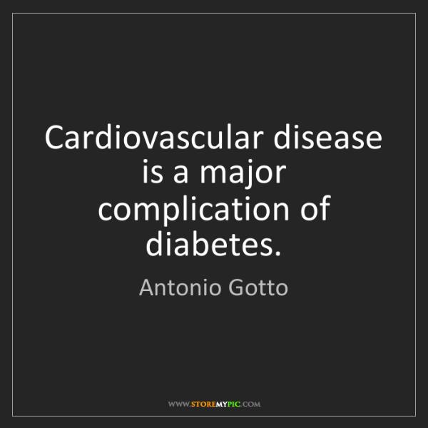 Antonio Gotto: Cardiovascular disease is a major complication of diabetes.
