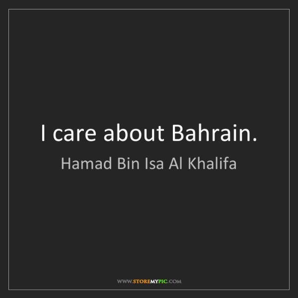 Hamad Bin Isa Al Khalifa: I care about Bahrain.
