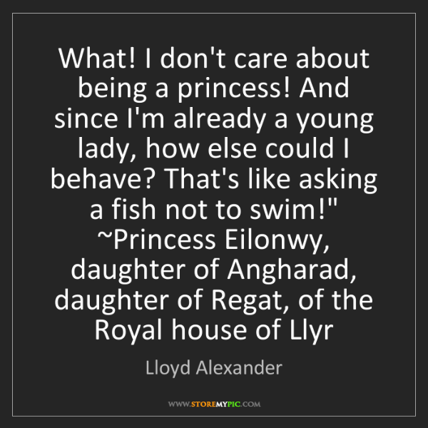 Lloyd Alexander: What! I don't care about being a princess! And since...