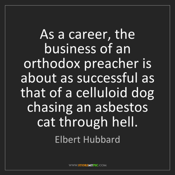 Elbert Hubbard: As a career, the business of an orthodox preacher is...