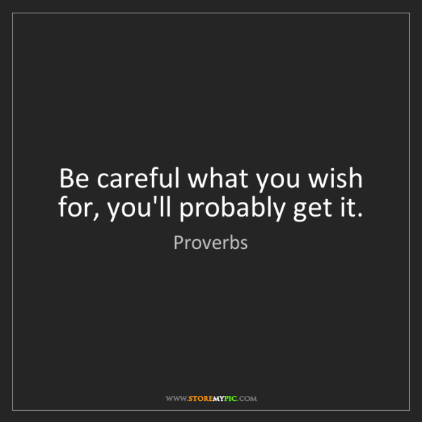 Proverbs: Be careful what you wish for, you'll probably get it.