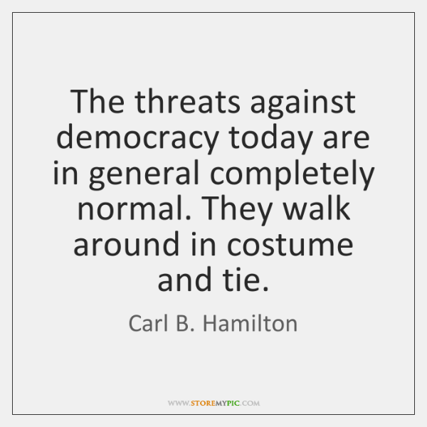 The threats against democracy today are in general completely normal. They walk ...
