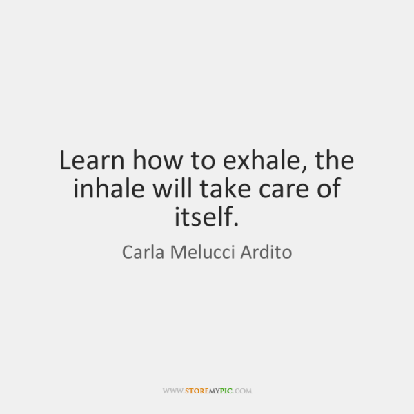 Learn how to exhale, the inhale will take care of itself.