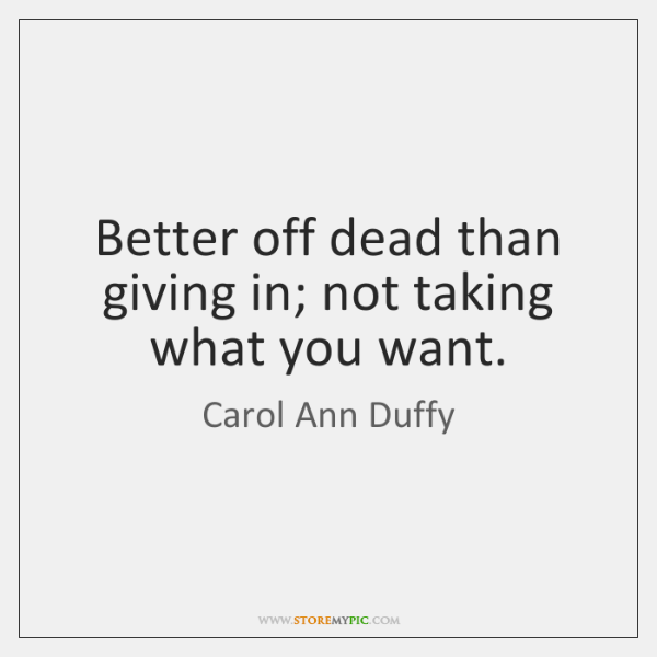 Better off dead than giving in; not taking what you want.