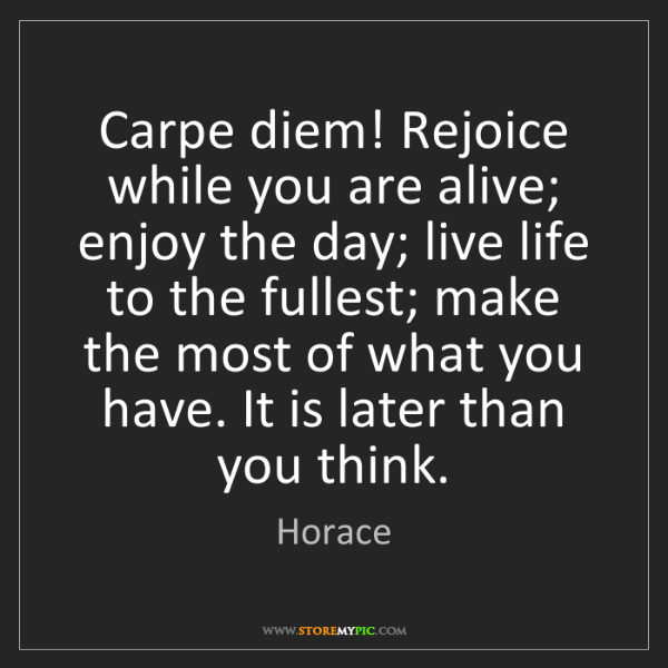 Horace: Carpe diem! Rejoice while you are alive; enjoy the day;...