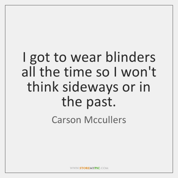 I got to wear blinders all the time so I won't think ...