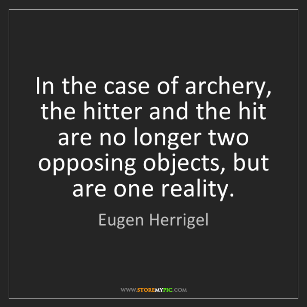Eugen Herrigel: In the case of archery, the hitter and the hit are no...