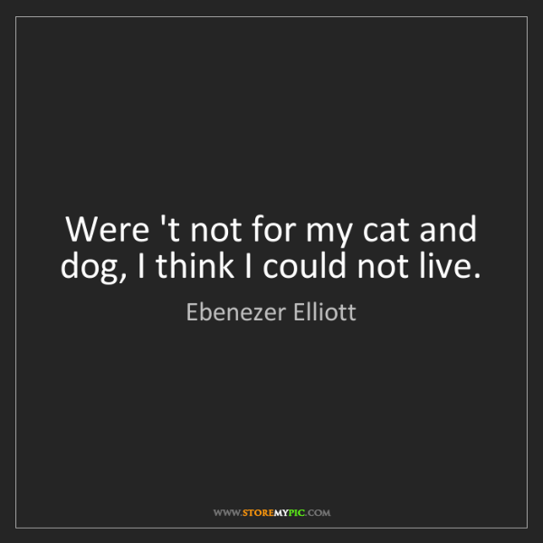 Ebenezer Elliott: Were 't not for my cat and dog, I think I could not live.