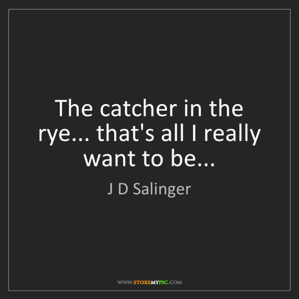 J D Salinger: The catcher in the rye... that's all I really want to...