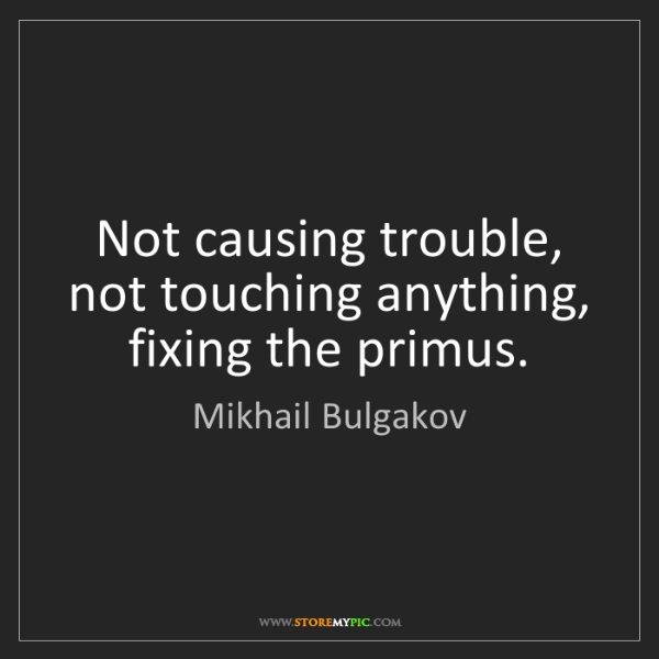 Mikhail Bulgakov: Not causing trouble, not touching anything, fixing the...