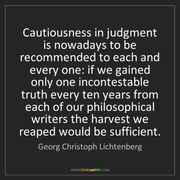 Georg Christoph Lichtenberg: Cautiousness in judgment is nowadays to be recommended...