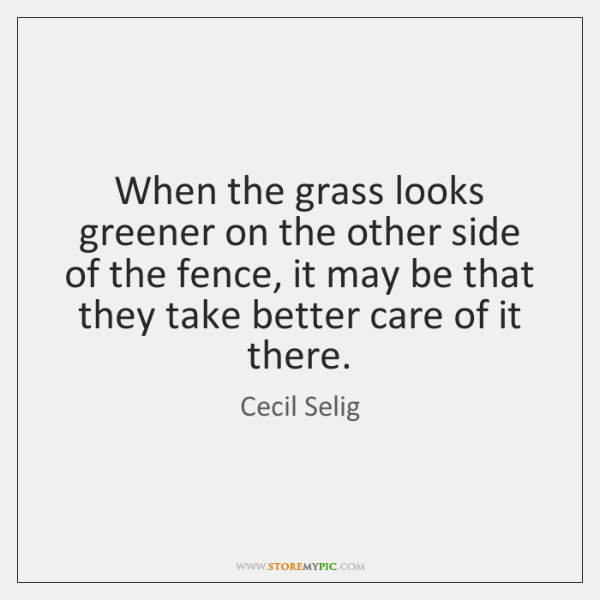 When the grass looks greener on the other side of the fence, ...