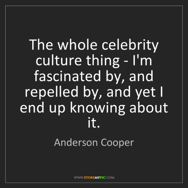 Anderson Cooper: The whole celebrity culture thing - I'm fascinated by,...