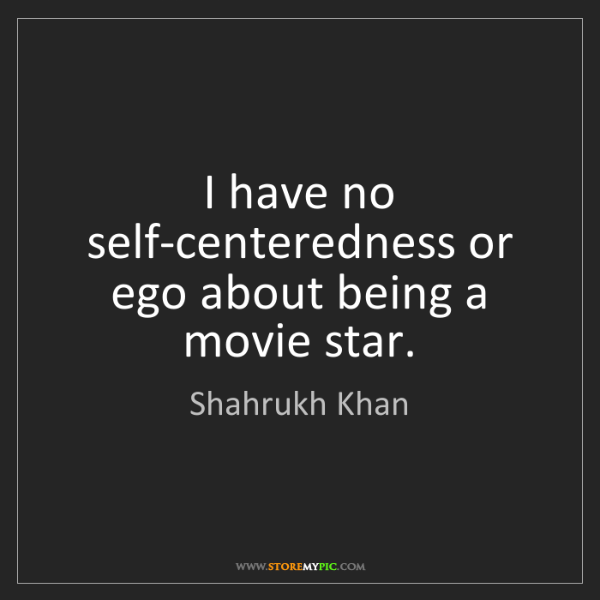 Shahrukh Khan: I have no self-centeredness or ego about being a movie...