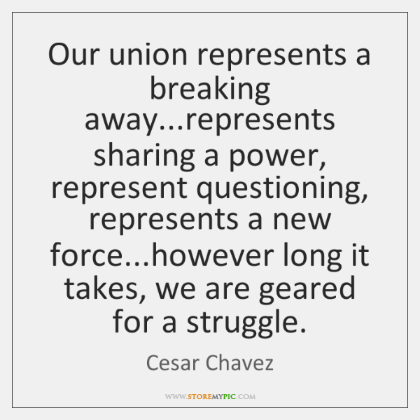 Our union represents a breaking away...represents sharing a power, represent questioning, ...