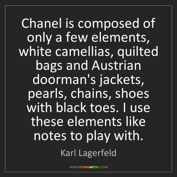 Karl Lagerfeld: Chanel is composed of only a few elements, white camellias,...