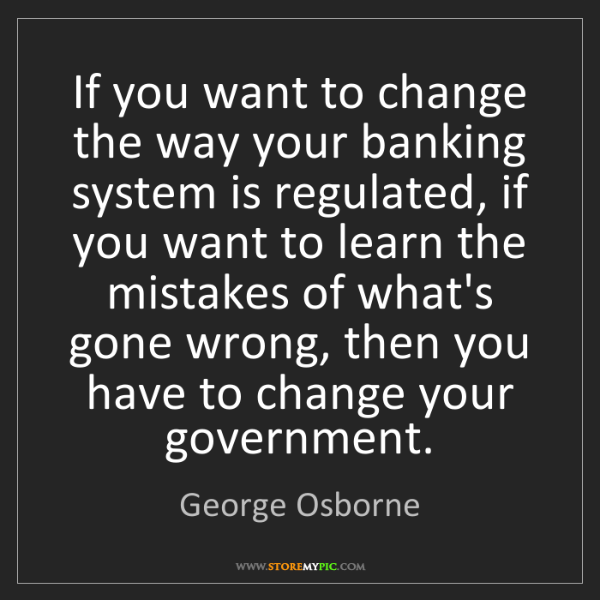 George Osborne: If you want to change the way your banking system is...