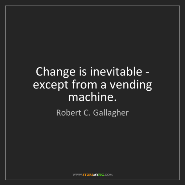 Robert C. Gallagher: Change is inevitable - except from a vending machine.