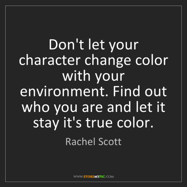 Rachel Scott: Don't let your character change color with your environment....