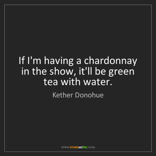 Kether Donohue: If I'm having a chardonnay in the show, it'll be green...