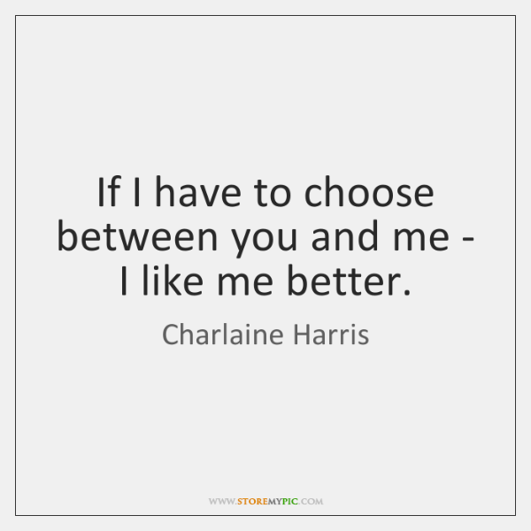 If I have to choose between you and me - I like ...