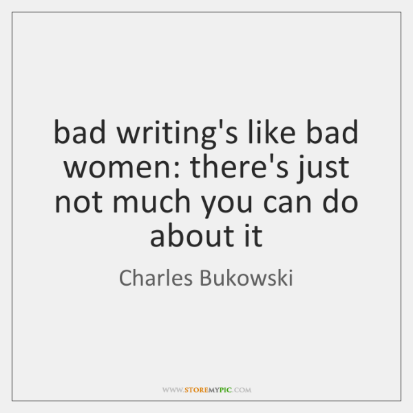 bad writing's like bad women: there's just not much you can do ...