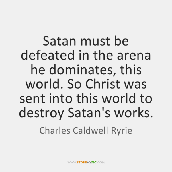 Satan must be defeated in the arena he dominates, this world. So ...