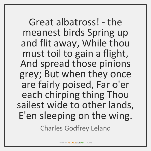 Great albatross! - the meanest birds Spring up and flit away, While ...