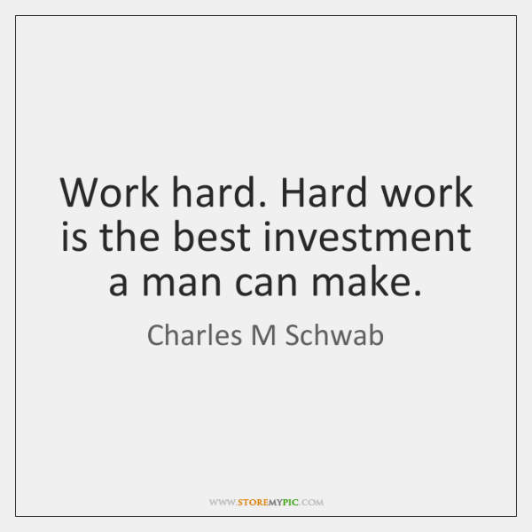 Work hard. Hard work is the best investment a man can make.