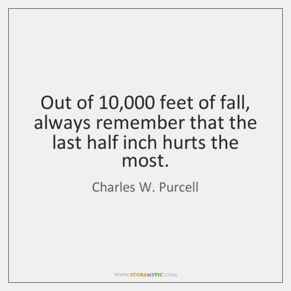 Out of 10,000 feet of fall, always remember that the last half inch ...