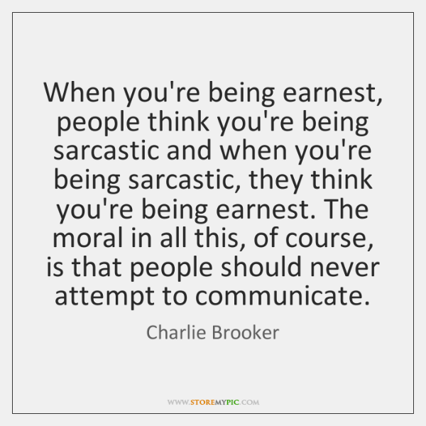 When you're being earnest, people think you're being sarcastic and when you're ...
