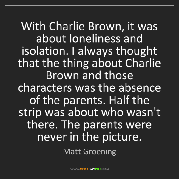 Matt Groening: With Charlie Brown, it was about loneliness and isolation....