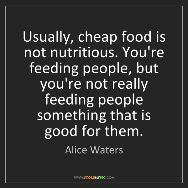 Alice Waters: Usually, cheap food is not nutritious. You're feeding...
