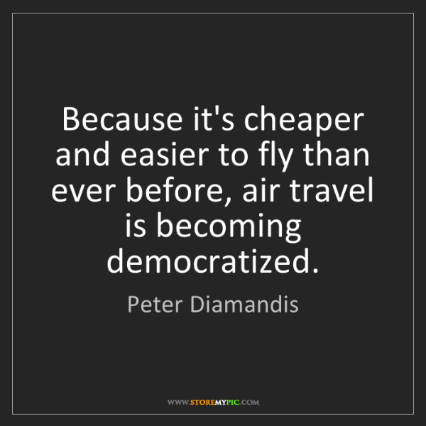 Peter Diamandis: Because it's cheaper and easier to fly than ever before,...