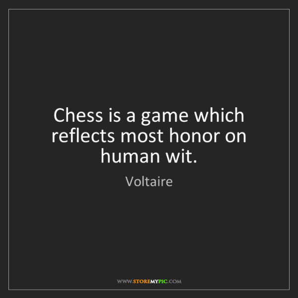 Voltaire: Chess is a game which reflects most honor on human wit.