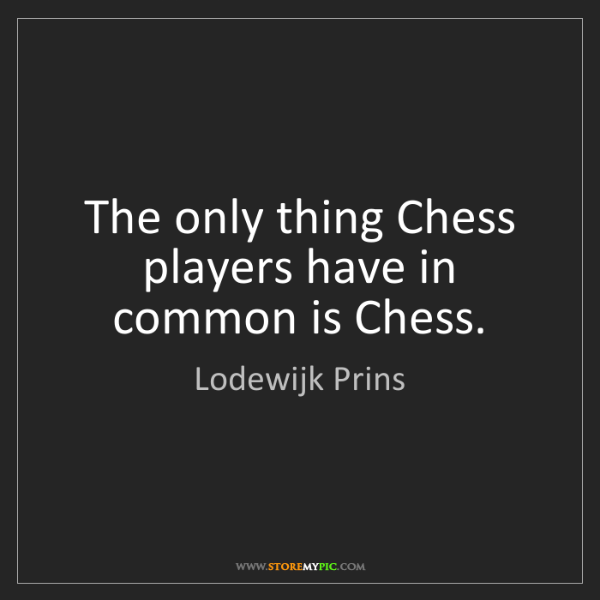 Lodewijk Prins: The only thing Chess players have in common is Chess.