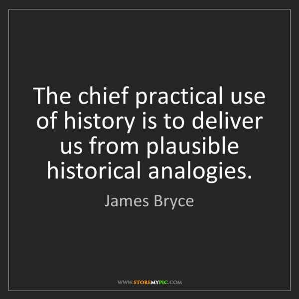 James Bryce: The chief practical use of history is to deliver us from...
