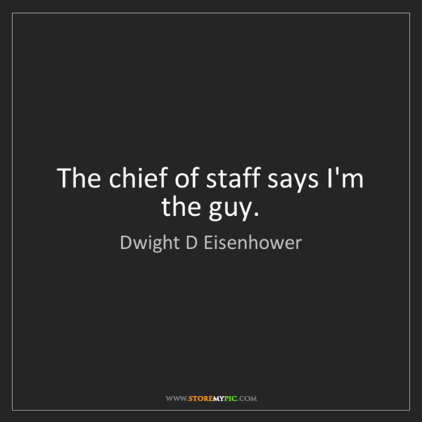 Dwight D Eisenhower: The chief of staff says I'm the guy.
