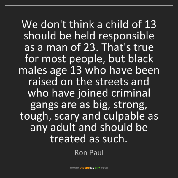 Ron Paul: We don't think a child of 13 should be held responsible...